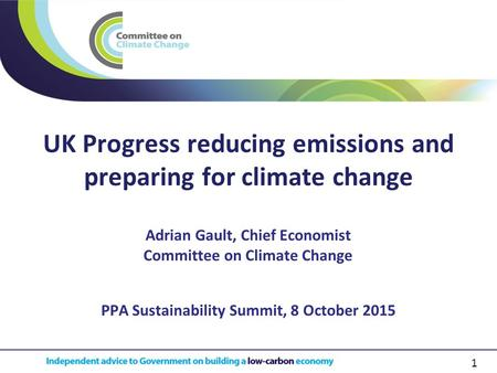 1 UK Progress reducing emissions and preparing for climate change PPA Sustainability Summit, 8 October 2015 Adrian Gault, Chief Economist Committee on.