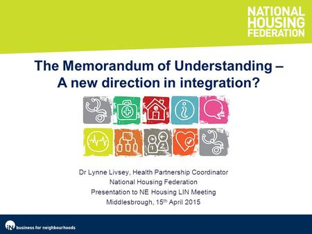 Dr Lynne Livsey, Health Partnership Coordinator National Housing Federation Presentation to NE Housing LIN Meeting Middlesbrough, 15 th April 2015 The.