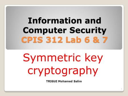 Information and Computer Security CPIS 312 Lab 6 & 7 1 TRIGUI Mohamed Salim Symmetric key cryptography.