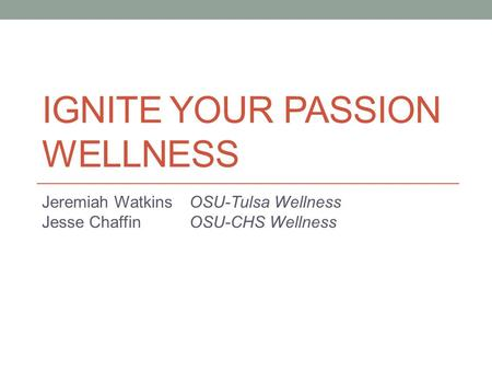 IGNITE YOUR PASSION WELLNESS Jeremiah Watkins OSU-Tulsa Wellness Jesse Chaffin OSU-CHS Wellness.