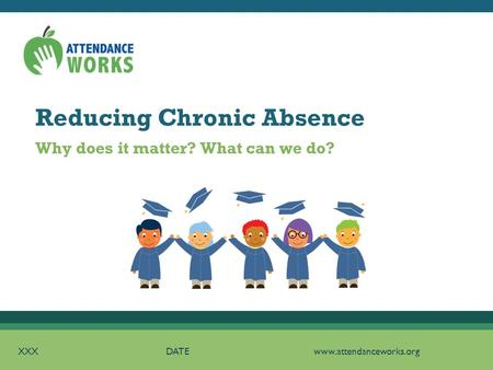 Reducing Chronic Absence XXXDATEwww.attendanceworks.org Why does it matter? What can we do?