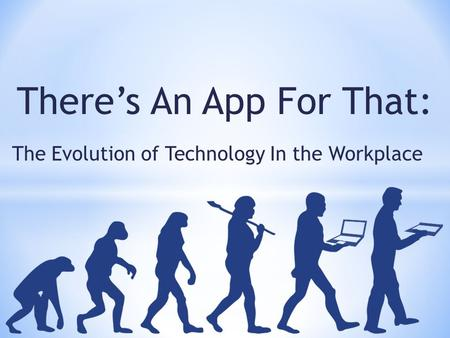 The Evolution of Technology In the Workplace There's An App For That: