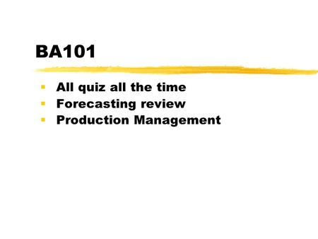 BA101  All quiz all the time  Forecasting review  Production Management.