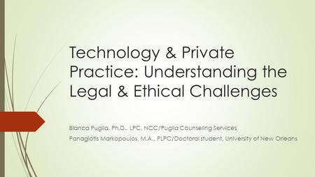 Technology & Private Practice: Understanding the Legal & Ethical Challenges Bianca Puglia, Ph.D., LPC, NCC/Puglia Counseling Services Panagiotis Markopoulos,