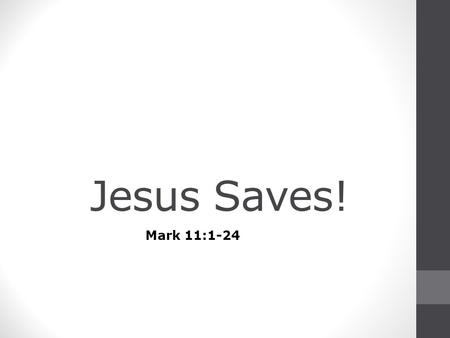 Jesus Saves! Mark 11:1-24. Disciples Sent 1 Now when they drew near to Jerusalem, to Bethphage and Bethany, at the Mount of Olives, Jesus sent two of.