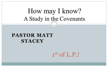 PASTOR MATT STACEY 1 st of L.P.! How may I know? A Study in the Covenants.