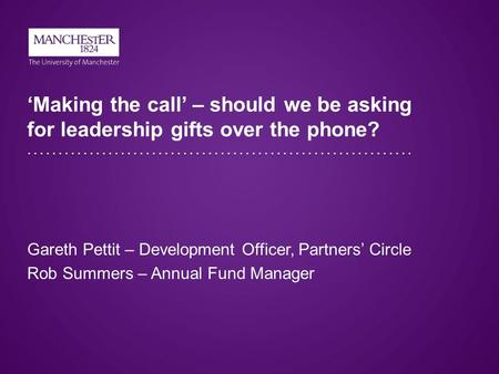 'Making the call' – should we be asking for leadership gifts over the phone? Gareth Pettit – Development Officer, Partners' Circle Rob Summers – Annual.