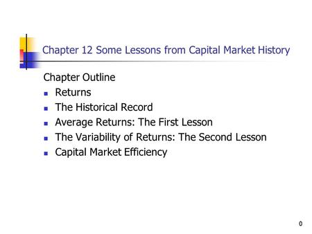 0 Chapter 12 Some Lessons from Capital Market History Chapter Outline Returns The Historical Record Average Returns: The First Lesson The Variability of.