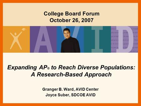 Expanding AP ® to Reach Diverse Populations: A Research-Based Approach Granger B. Ward, AVID Center Joyce Suber, SDCOE AVID College Board Forum October.