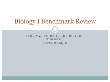 SURVIVAL GUIDE TO THE DISTRICT BIOLOGY I BENCHMARK II Biology I Benchmark Review.