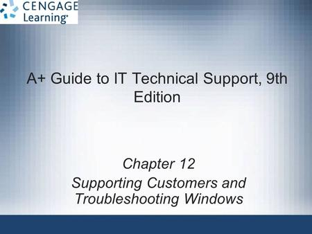 A+ Guide to IT Technical Support, 9th Edition Chapter 12 Supporting Customers and Troubleshooting Windows.