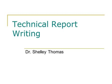 Technical Report Writing Dr. Shelley Thomas. Overview Selecting effective report topics Using worksheets to plan projects Developing and proposing project.