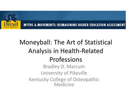 Moneyball: The Art of Statistical Analysis in Health-Related Professions Bradley D. Marcum University of Pikeville Kentucky College of Osteopathic Medicine.