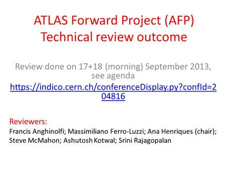 ATLAS Forward Project (AFP) Technical review outcome Review done on 17+18 (morning) September 2013, see agenda https://indico.cern.ch/conferenceDisplay.py?confId=2.