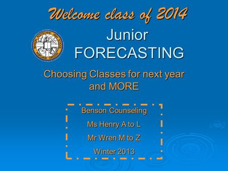 Welcome class of 2014 Junior FORECASTING Choosing Classes for next year and MORE Benson Counseling Ms Henry A to L Mr Wren M to Z Winter 2013.