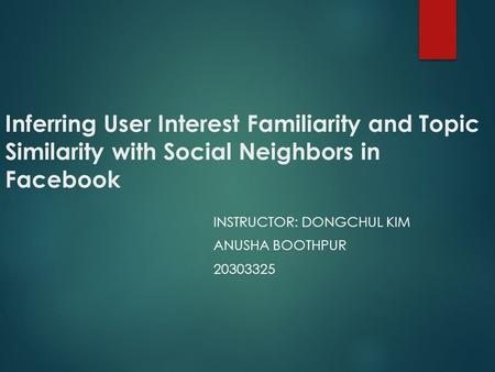 Inferring User Interest Familiarity and Topic Similarity with Social Neighbors in Facebook INSTRUCTOR: DONGCHUL KIM ANUSHA BOOTHPUR 20303325.