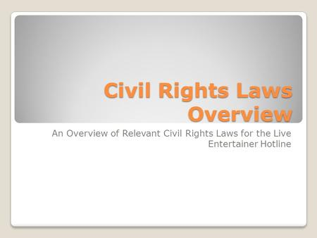 Civil Rights Laws Overview An Overview of Relevant Civil Rights Laws for the Live Entertainer Hotline.