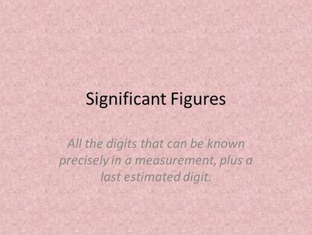 Significant Figures All the digits that can be known precisely in a measurement, plus a last estimated digit.