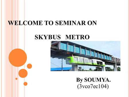 WELCOME TO SEMINAR ON SKYBUS METRO By SOUMYA. (3vco7ec104)