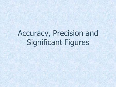 Accuracy, Precision and Significant Figures. Scientific Measurements All of the numbers of your certain of plus one more. –Here it would be 4.7x. –We.