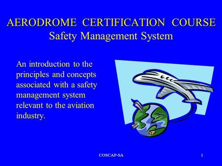 COSCAP-SA1 AERODROME CERTIFICATION COURSE AERODROME CERTIFICATION COURSE Safety Management System An introduction to the principles and concepts associated.