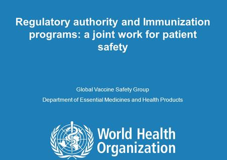 1 |1 | Regulatory authority and Immunization programs: a joint work for patient safety Global Vaccine Safety Group Department of Essential Medicines and.