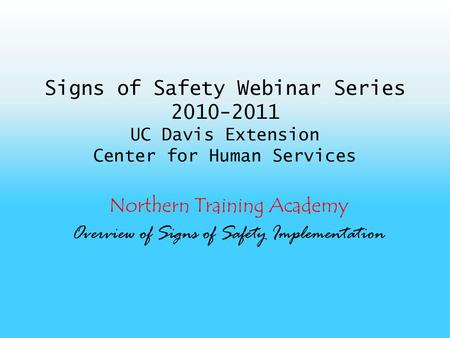 Signs of Safety Webinar Series 2010-2011 UC Davis Extension Center for Human Services Northern Training Academy Overview of Signs of Safety Implementation.