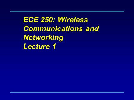 ECE 250: Wireless Communications and Networking Lecture 1.