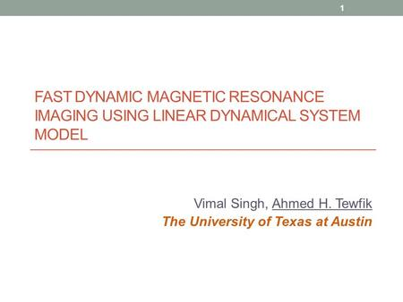 FAST DYNAMIC MAGNETIC RESONANCE IMAGING USING LINEAR DYNAMICAL SYSTEM MODEL Vimal Singh, Ahmed H. Tewfik The University of Texas at Austin 1.