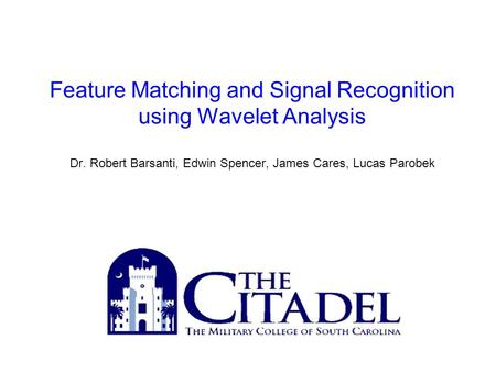 Feature Matching and Signal Recognition using Wavelet Analysis Dr. Robert Barsanti, Edwin Spencer, James Cares, Lucas Parobek.