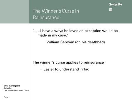 "Page 1 The Winner's Curse in Reinsurance ""... I have always believed an exception would be made in my case. William Saroyan (on his deathbed) The winner's."