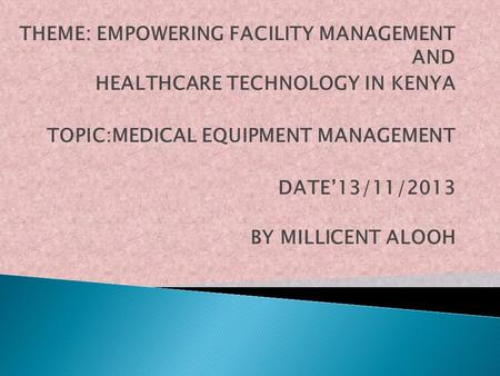 THEME: EMPOWERING FACILITY MANAGEMENT AND HEALTHCARE TECHNOLOGY IN KENYA TOPIC:MEDICAL EQUIPMENT MANAGEMENT DATE'13/11/2013 BY MILLICENT ALOOH.