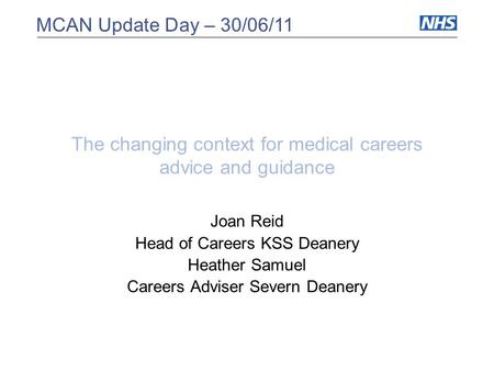 MCAN Update Day – 30/06/11 The changing context for medical careers advice and guidance Joan Reid Head of Careers KSS Deanery Heather Samuel Careers Adviser.