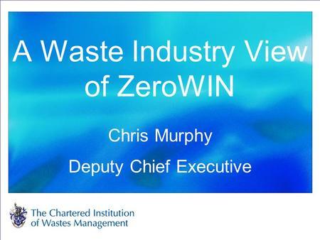 A Waste Industry View of ZeroWIN Chris Murphy Deputy Chief Executive.