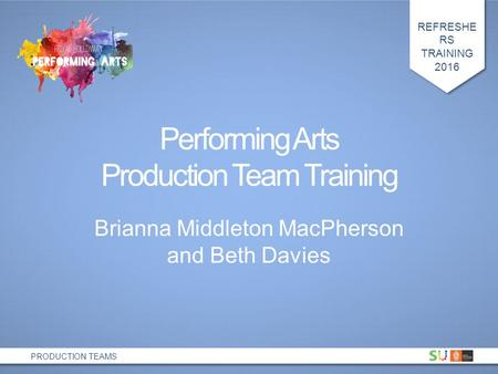 REFRESHE RS TRAINING 2016 PRODUCTION TEAMS Performing Arts Production Team Training Brianna Middleton MacPherson and Beth Davies.