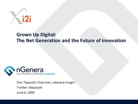 Grown Up Digital: The Net Generation and the Future of Innovation Don Tapscott, Chairman, nGenera Insight Twitter: dtapscott June 8, 2009.