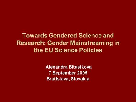 Towards Gendered Science and Research: Gender Mainstreaming in the EU Science Policies Alexandra Bitusikova 7 September 2005 Bratislava, Slovakia.
