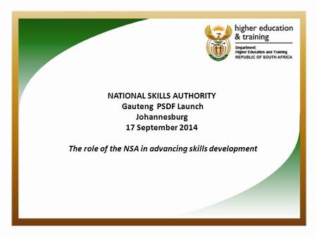 NATIONAL SKILLS AUTHORITY Gauteng PSDF Launch Johannesburg 17 September 2014 The role of the NSA in advancing skills development.