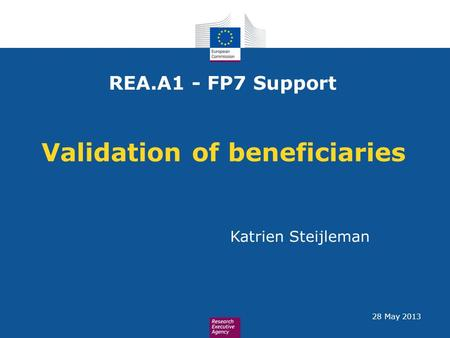 Validation of beneficiaries REA.A1 - FP7 Support Katrien Steijleman 28 May 2013.