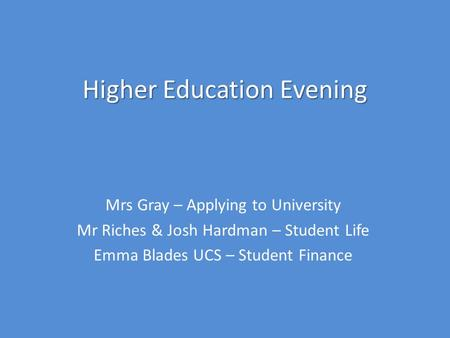 Higher Education Evening Mrs Gray – Applying to University Mr Riches & Josh Hardman – Student Life Emma Blades UCS – Student Finance.