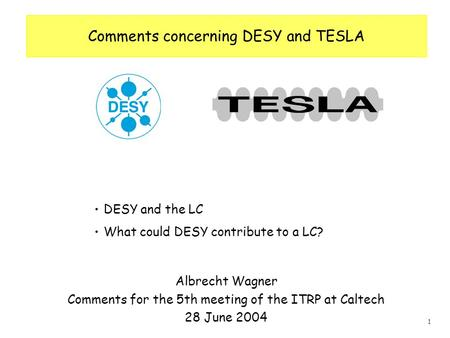 1 Comments concerning DESY and TESLA Albrecht Wagner Comments for the 5th meeting of the ITRP at Caltech 28 June 2004 DESY and the LC What could DESY contribute.