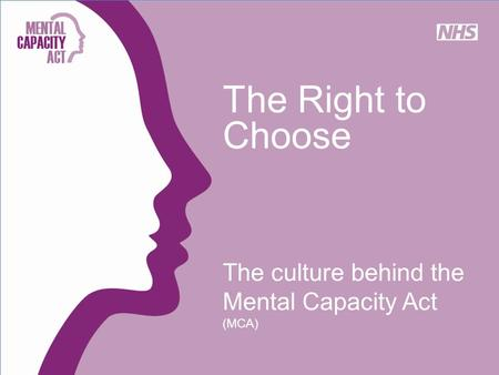 The Right to Choose The culture behind the Mental Capacity Act (MCA)