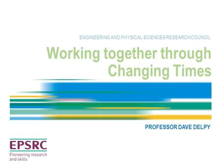 Working together through Changing Times ENGINEERING AND PHYSICAL SCIENCES RESEARCH COUNCIL PROFESSOR DAVE DELPY.