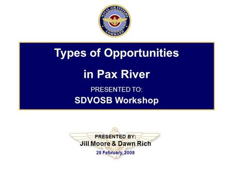 PRESENTED BY: Jill Moore & Dawn Rich 28 February, 2008 Types of Opportunities in Pax River PRESENTED TO: SDVOSB Workshop.