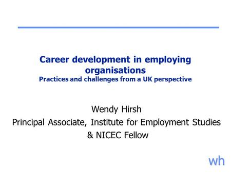 Wh Career development in employing organisations Practices and challenges from a UK perspective Wendy Hirsh Principal Associate, Institute for Employment.