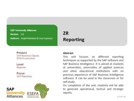© SAP SE ZR Reporting Abstract This unit focuses on different reporting techniques as supported by the SAP software and SAP Business Intelligence. It is.