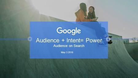 Audience + Intent= Power Audience on Search May 3 2016.