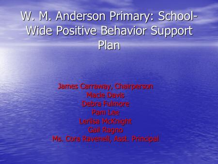 W. M. Anderson Primary: School- Wide Positive Behavior Support Plan James Carraway, Chairperson Macie Davis Debra Fulmore Pam Lee Lerlisa McKnight Gail.