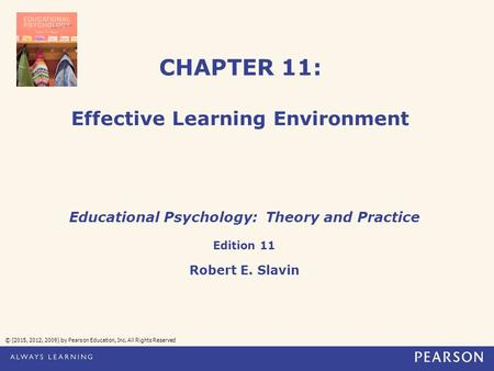 CHAPTER 11: Effective Learning Environment © (2015, 2012, 2009) by Pearson Education, Inc. All Rights Reserved Educational Psychology: Theory and Practice.