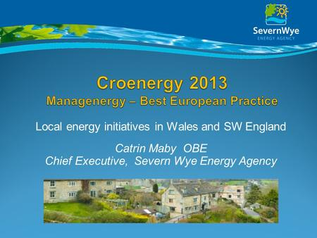 Local energy initiatives in Wales and SW England Catrin Maby OBE Chief Executive, Severn Wye Energy Agency.